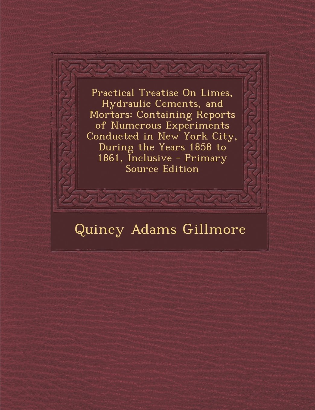 Practical Treatise On Limes, Hydraulic Cements, and Mortars: Containing Reports of Numerous Experiments Conducted in New York City, During the Years 1858 to 1861, Inclusive pdf epub