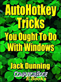 AutoHotkey Tricks You Ought To Do With Windows (Fourth Edition): If You Do Nothing Else with the Free Autohotkey Software, These Tips Are a Must for Windows ... (AutoHotkey Tips and Tricks Book 4)