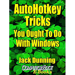 AutoHotkey Tricks You Ought To Do With Windows (Sixth Edition): If You Do Nothing Else with the Free Autohotkey Software…