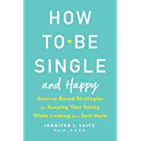 How To Be Single And Happy: Science-Based Strategies for Keeping Your Sanity While Looking for a Soulmate