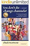 You Don't Die - You Just Change Channels: A common sense guide to God our Creator and Eternity in Heaven