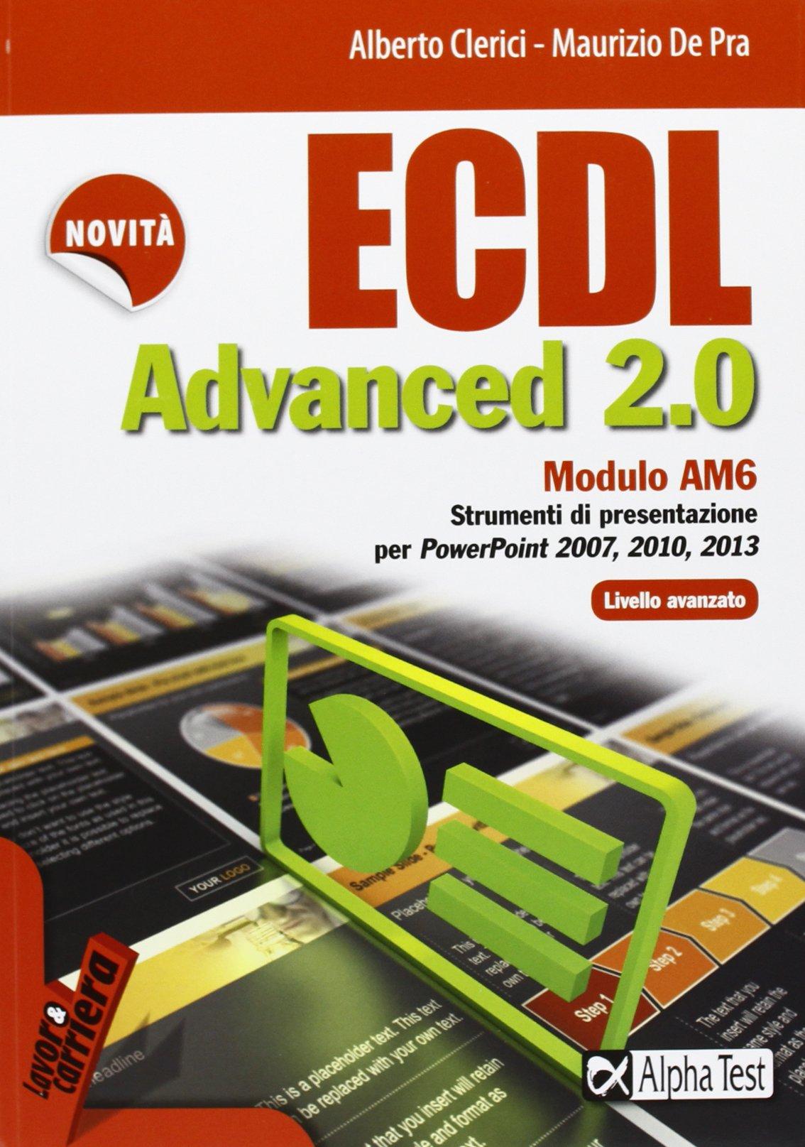 ECDL Advanced 2.0. Modulo AM6. Strumenti di presentazione - livello avanzato. Per PowerPoint 2007, 2010 e 2013. Copertina flessibile – 10 lug 2013 Alberto Clerici Maurizio De Pra Alpha Test 8848314821