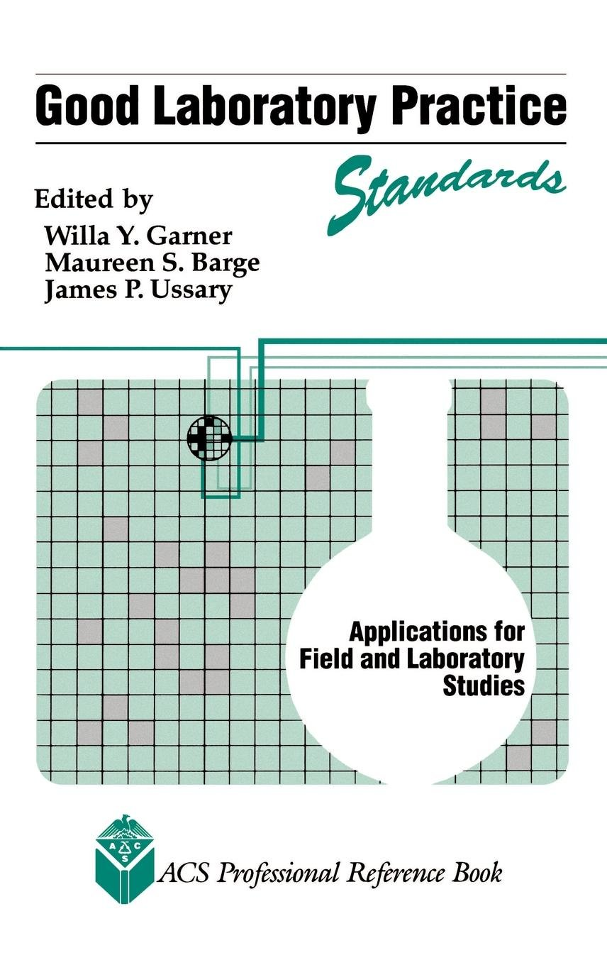Good Laboratory Practice Standards: Applications for Field and Laboratory Studies (ACS Professional Reference Book) by Willa Y Garner