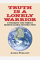 Truth Is a Lonely Warrior: Unmasking the Forces behind Global Destruction Kindle Edition