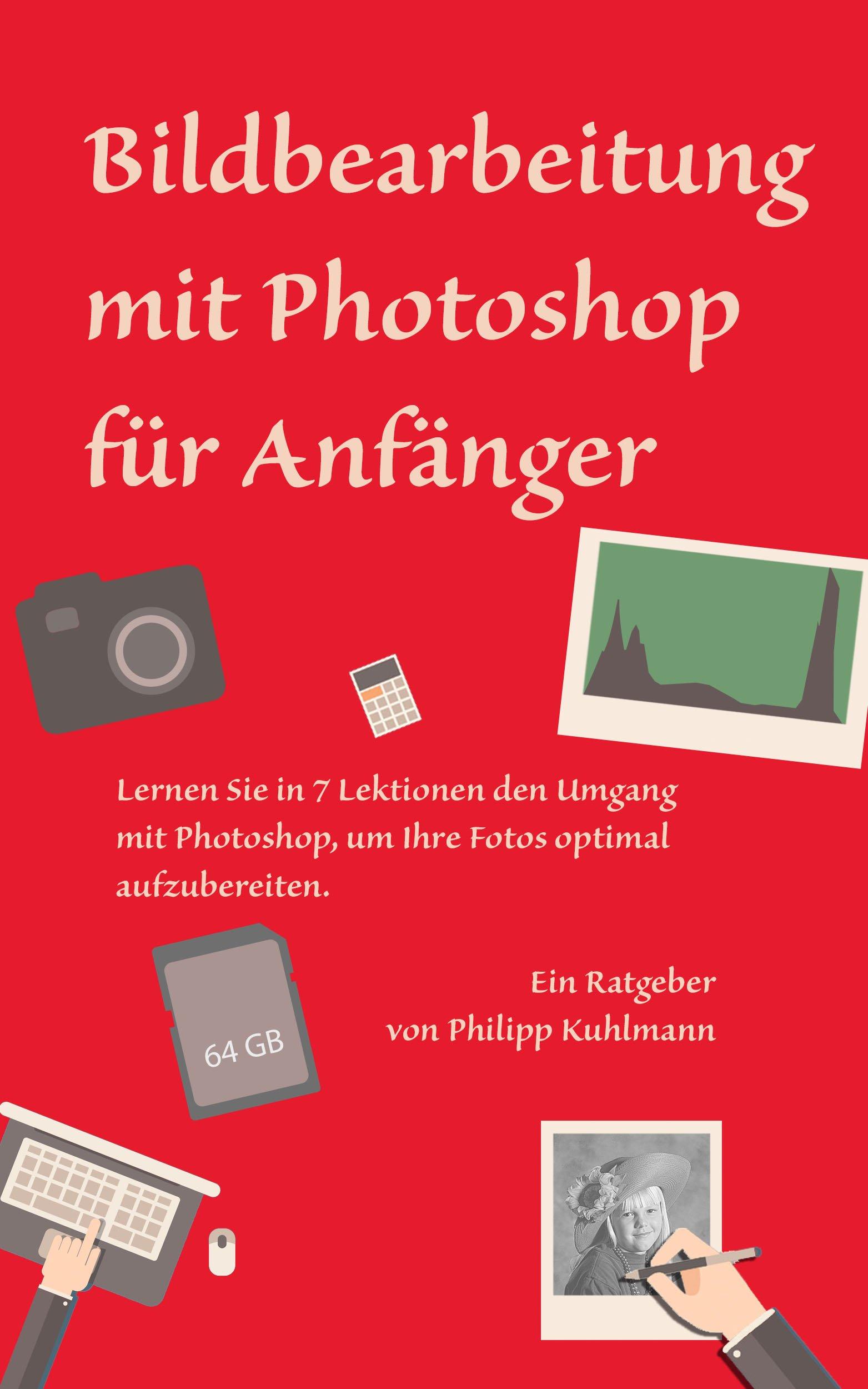 Bildbearbeitung Mit Photoshop Für Anfänger  Lernen Sie In 7 Lektionen Den Umgang Mit Photoshop Um Ihre Fotos Optimal Aufzubereiten