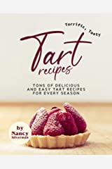 Terrific, Tasty Tart Recipes: Tons of Delicious and Easy Tart Recipes for Every Season Kindle Edition