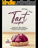 Terrific, Tasty Tart Recipes: Tons of Delicious and Easy Tart Recipes for Every Season
