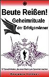 Beute Reißen! Geheimrituale Der Erfolgsmänner: 57 Gewohnheiten, Die Einen Mann Zum Gewinner Machen...