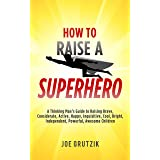 HOW TO RAISE A SUPERHERO: A Thinking Man's Guide to Raising Brave, Considerate, Active, Happy, Inquisitive, Cool, Bright, Ind