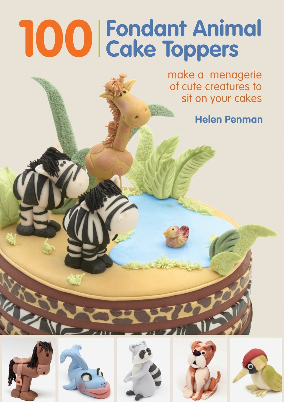 100 Fondant Animal Cake Toppers Make A Menagerie Of Cute Creatures To Sit On Your Cakes Penman Helen 8601420161535 Amazon Com Books