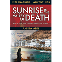 Sunrise in the Valley of Death: God's love and transformation in Yemen (International Adventrues)