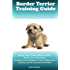 Border Terrier Training Guide. Border Terrier Training Book Includes: Border Terrier Socializing, Housetraining, Obedience Training, Behavioral Training, Cues & Commands and More