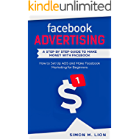 Facebook Advertising:  A Step by Step Guide to Make Money with Facebook - How to Set Up ADS and Make Facebook Marketing for Beginners