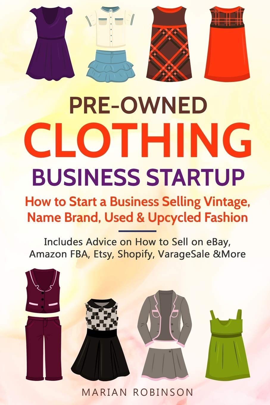 Pre Owned Clothing Business Startup How To Start A Business Selling Vintage Name Brand Used Upcycled Fashion Includes Advice On How To Sell On Ebay Amazon Fba Etsy Shopify Varagesale More
