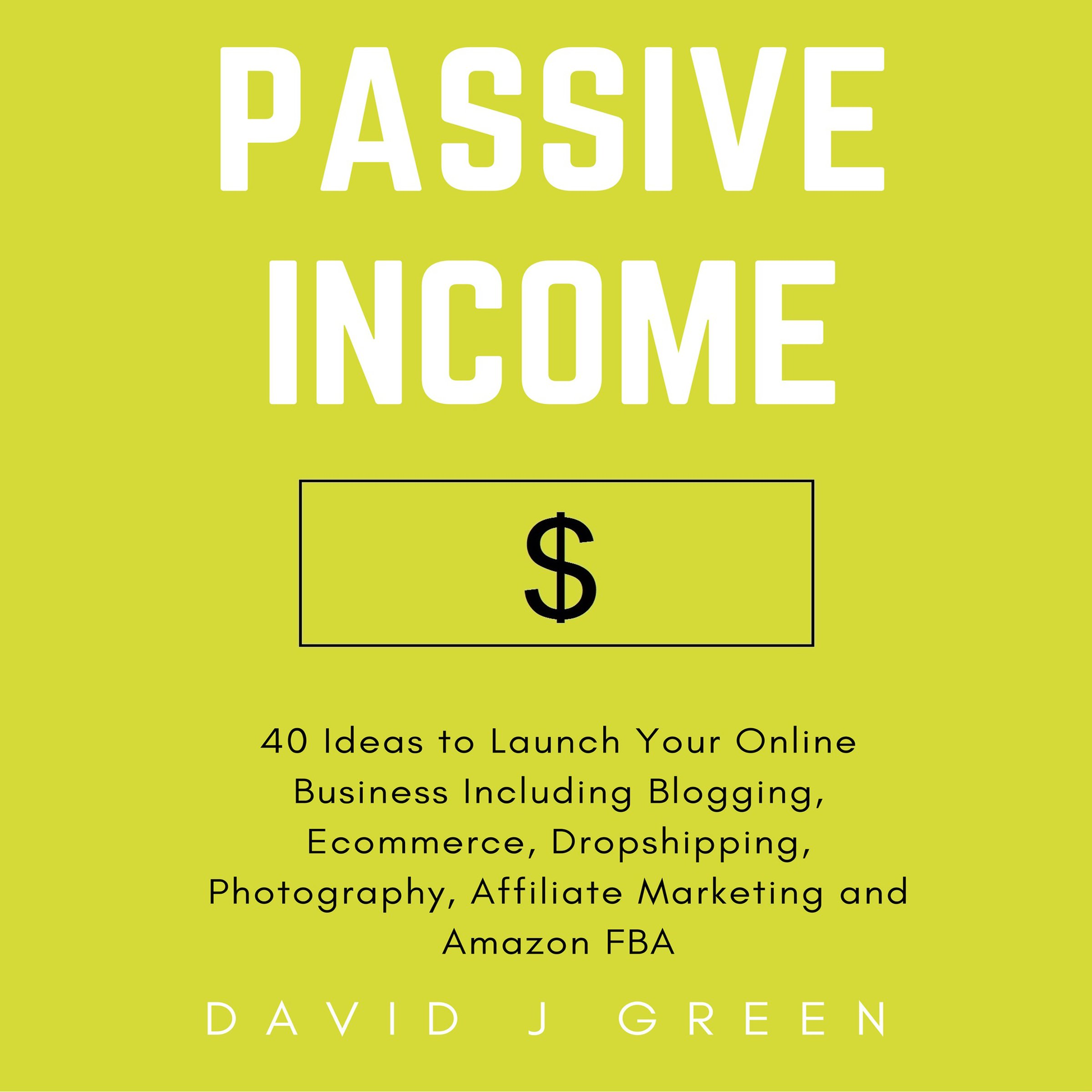 Passive Income  40 Ideas To Launch Your Online Business Including Blogging Ecommerce Dropshipping Photography Affiliate Marketing And Amazon FBA