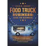 Food Truck Business Guide for Beginners: Simple Strategic Plan to Build and Maintain a Successful Mobile Business