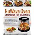 NuWave Oven Cookbook For Beginners: Healthy and Delicious NuWave Oven Recipes that Friends and Loved Ones Will Be Begging You