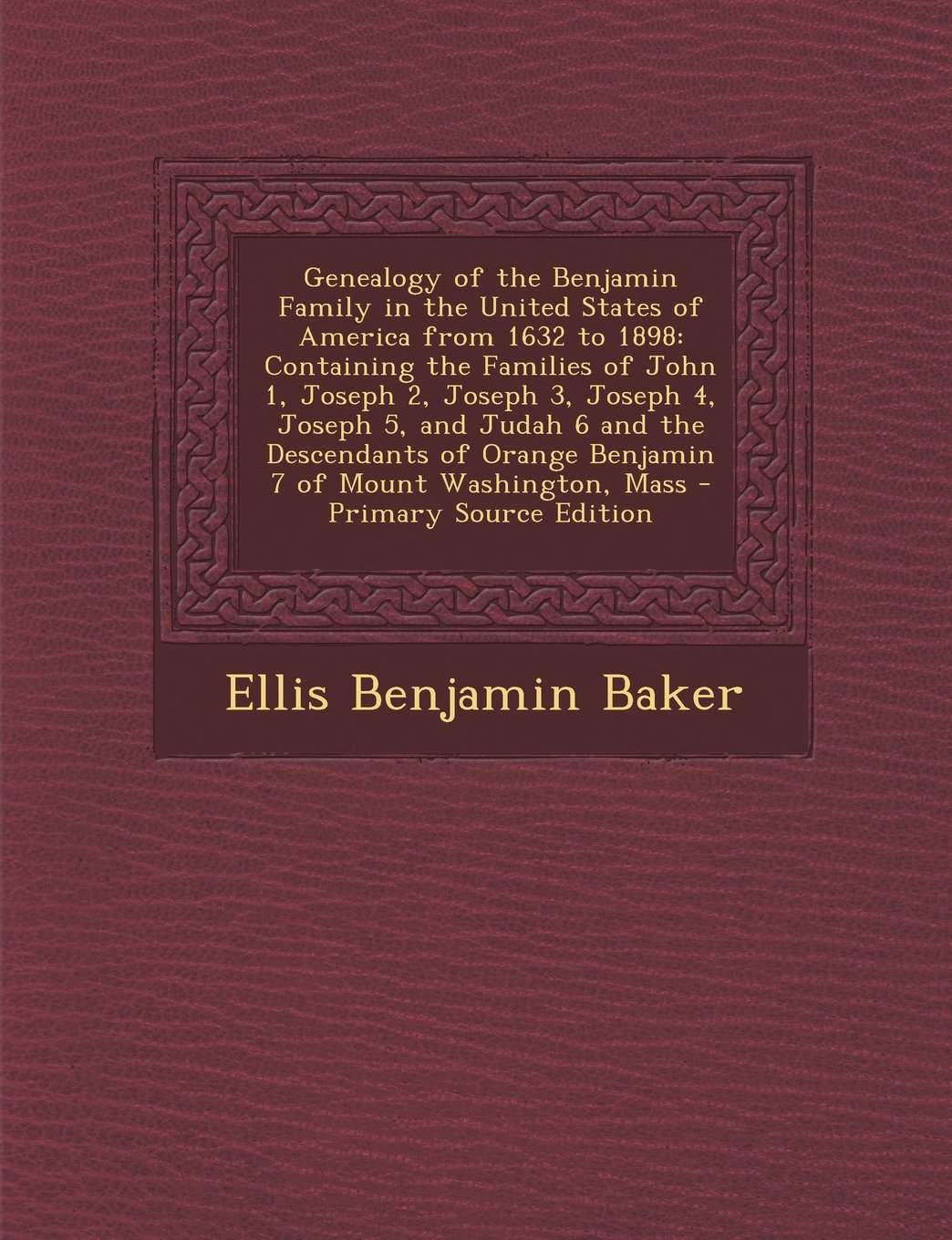 Read Online Genealogy of the Benjamin Family in the United States of America from 1632 to 1898: Containing the Families of John 1, Joseph 2, Joseph 3, Joseph 4, ... 7 of Mount Washington, Mass - Primary Source PDF