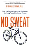 No Sweat: How the Simple Science of Motivation Can Bring You a Lifetime of Fitness (UK Professional General Reference)