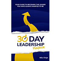 30 Day Leadership Playbook: Your Guide To Becoming The Leader You Have Always Wanted To Be