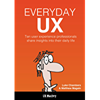 Everyday UX: 10 Successful UX Designers Share Their Tales, Tools, and Tips for Success