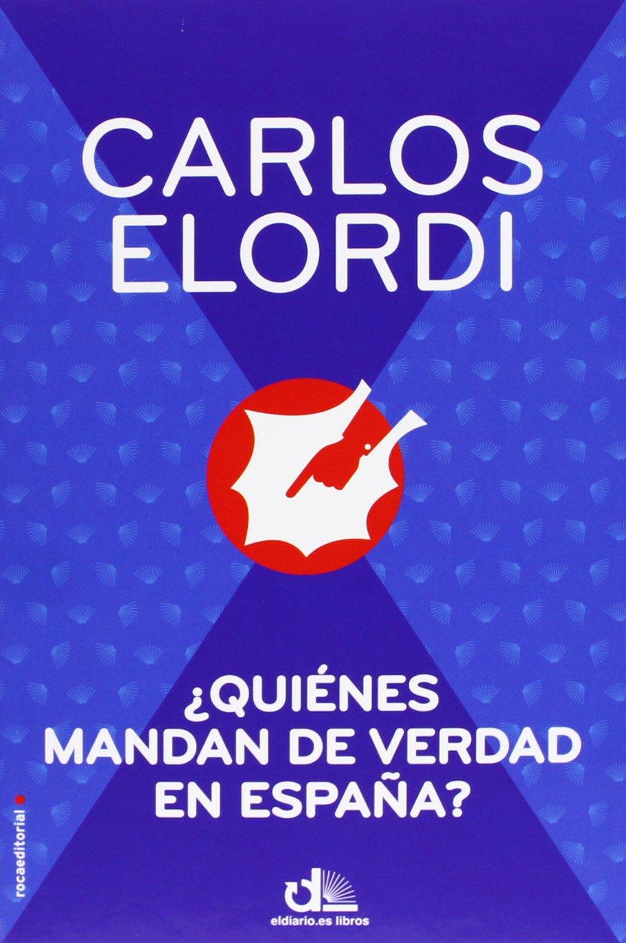 Quiénes mandan de verdad en España? Eldiario.Es Libros: Amazon.es: Elordi, Carlos: Libros