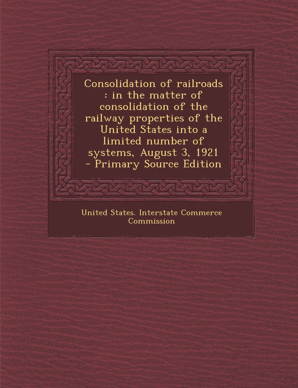 Consolidation of Railroads: In the Matter of Consolidation of the Railway Properties of the United States Into a Limited Number of Systems, August PDF