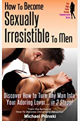 How to Become Sexually Irresistible To Men: Discover How to Turn Any Man Into Your Adoring Lover in 3 Steps (The High Value Female Empowerment Series Book 2) Kindle Edition