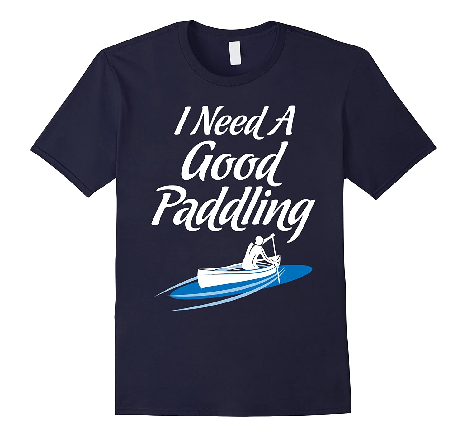 I Need A Good Paddling Canoeing Rowing Kayak Funny T-Shirts