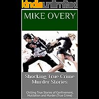 Shocking True Crime Murder Stories: Chilling True Stories of Confinement, Mutilation and Murder (True Crime)