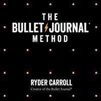 The Bullet Journal Method: Track Your Past, Order Your Present, Plan Your Future