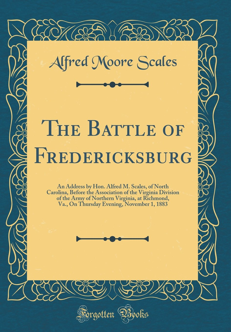 The Battle of Fredericksburg: An Address by Hon. Alfred M. Scales, of North Carolina, Before the Association of the Virginia Division of the Army of ... Evening, November 1, 1883 (Classic Reprint)