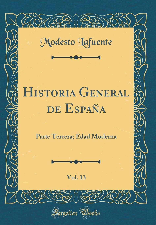 Historia General de España, Vol. 13: Parte Tercera; Edad Moderna Classic Reprint: Amazon.es: Lafuente, Modesto: Libros