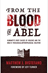 From the Blood of Abel: Humanity's Root Causes of Violence and the Bible's Theological-Anthropological Solution Kindle Edition