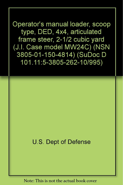 Operator's manual loader, scoop type, DED, 4x4, articulated frame steer,  2-1/2 cubic yard (J.I. Case model MW24C) (NSN 3805-01-150-4814) (SuDoc D ...