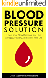 Blood Pressure Solution: Your Trustworthy Guide To Lowering Your Blood Pressure And Living A Happy, Healthy, And Stress Free Life