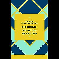 Schopenhauer - Die Kunst, Recht zu behalten: 38 Kunstgriffe (German Edition)