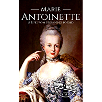 Marie Antoinette: A Life From Beginning to End (Biographies of Women in History Book 5) (English Edition)