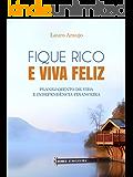 FIQUE RICO E VIVA FELIZ. PLANEJAMENTO DE VIDA E INDEPENDÊNCIA FINANCEIRA