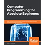 Computer Programming for Absolute Beginners: Learn essential computer science concepts and coding techniques to kick-start yo