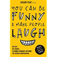 You Can Be Funny and Make People Laugh: No Fluff. No Theories. 35 Humor Techniques that Work for Everyday Conversations