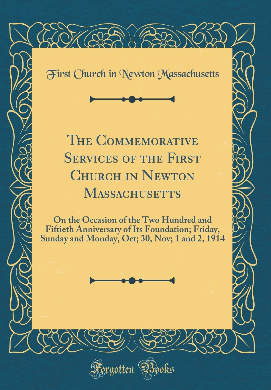 The Commemorative Services of the First Church in Newton Massachusetts: On the Occasion of the Two Hundred and Fiftieth Anniversary of Its Foundation; ... Oct; 30, Nov; 1 and 2, 1914 (Classic Reprint) pdf