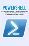 Powershell: The ultimate beginner's guide to Powershell, making you a master at Windows Powershell command line fast! (English Edition)