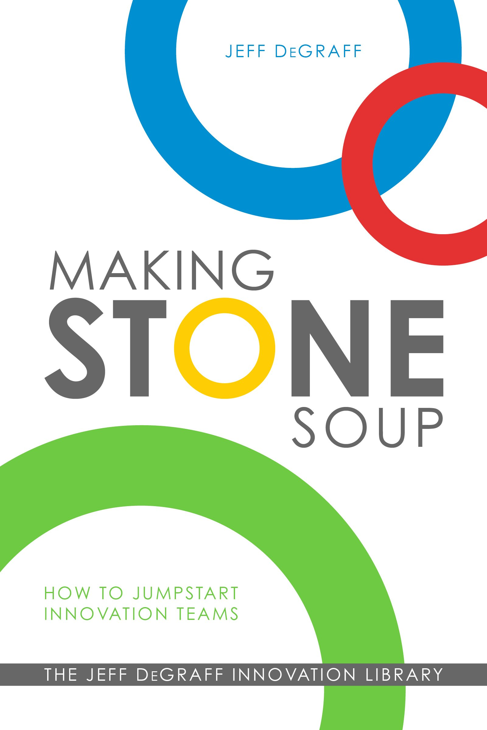 Making Stone Soup: How to Jumpstart Innovation Teams: Jeff DeGraff ...