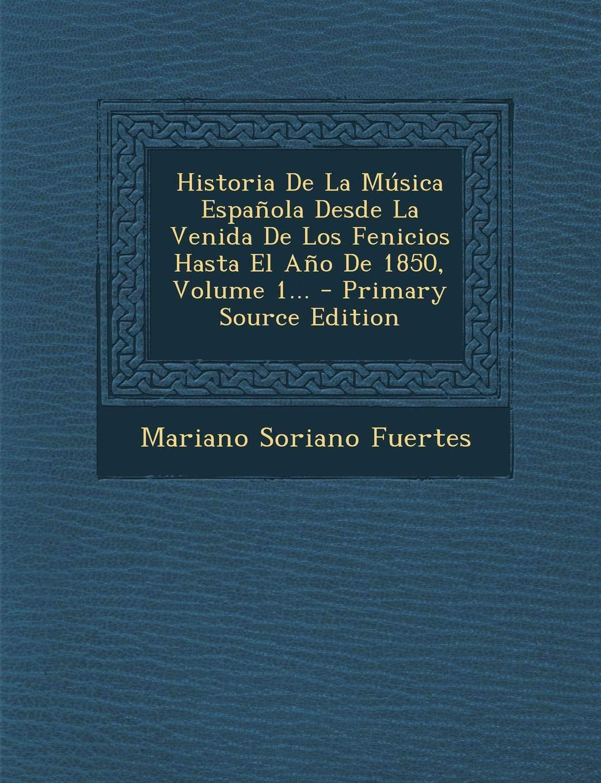 Historia De La Música Española Desde La Venida De Los Fenicios Hasta El Año De 1850, Volume 1...: Amazon.es: Fuertes, Mariano Soriano: Libros