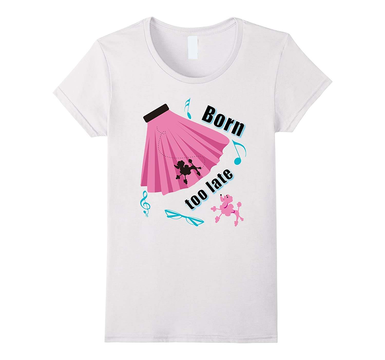 Born Too Late Sock Hop Tshirt Poodle Skirt-T-Shirt