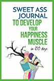 Sweet Ass Journal to Develop Your Happiness Muscle in 100 Days - Guide & Journal - Non Dated: A Simple Daily Practice to Create Happiness Forever - Productivity, Mindfulness, Focus & Bliss