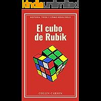 EL CUBO DE RUBIK: Historia, tipos y cómo resolverlo: Todo sobre el cubo de Rubik, métodos y pasos para resolverlo…