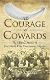 The Courage of Cowards: The untold Stories of the First World War Conscientious Objectors