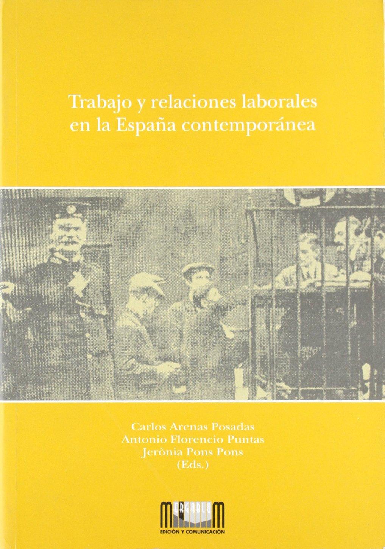 Trabajo y relaciones laborales en la España contemporanea: Amazon.es: Arenas Posadas,Carlos, Florencio Puntas,Antonio, Pons Pons,Jeronia: Libros